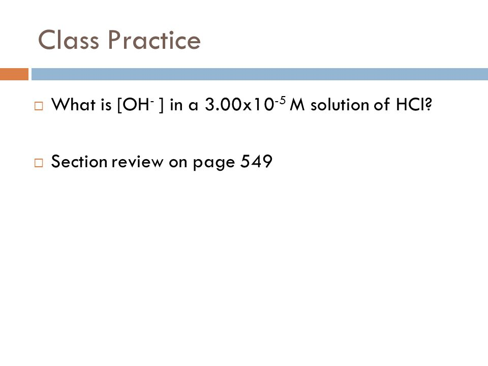 Class Practice What is [OH- ] in a 3.00x10-5 M solution of HCl